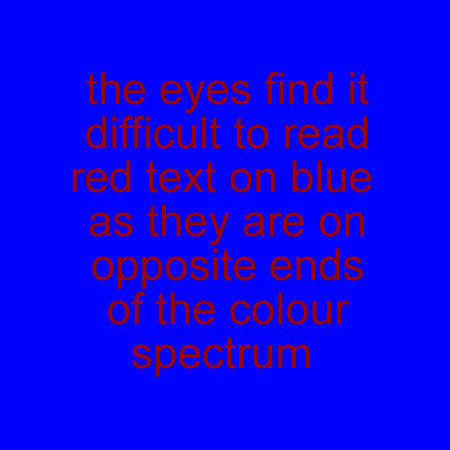 the eyes find it difficult to read red text on blue as they are on opposite ends of the colour spectrum